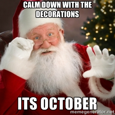 Calm down with the decorations. It's October!