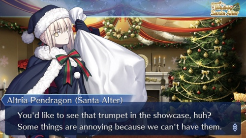 Altria Pendragon (Santa Alter) saying: You'd like to see that trumpet in the showcase, huh? Some things are annoying because we can't have them.