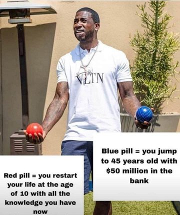 Red Pill: You restart your life at the age of 10 with all the knowledge you have. Blue Pill: you jump to 45 years old with $50 million in the bank.