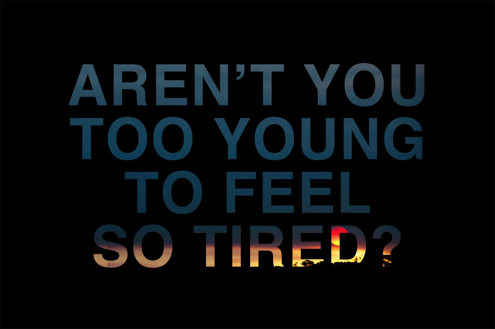 Aren't you too young to feel so tired?