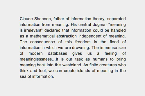 Claude Shannon, father of information theory, separated information from meaning. His central dogma, 'meaning is irrelevant' declared that information could be handled as a mathematical abstraction independent of meaning. The consequence of this freedom is the flood of information in which we are drowning. The immense size of modern databases gives a feeling of meaninglessness...It is our task as humans to bring meaning back into this wasteland. As finite creatures who think and feel, we can create islands of meaning in the sea of information