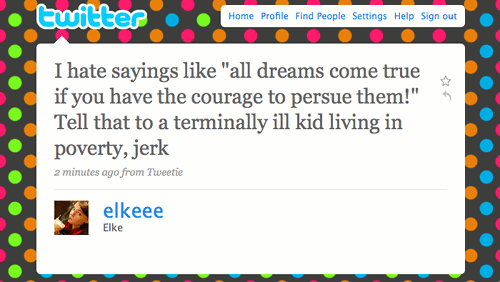 I hate sayings like 'all dreams come true if you have the courage to pursue them!' Tell that to a terminally ill kid living in poverty, jerk