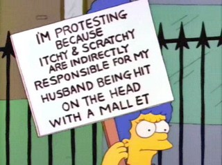 I'm protesting because Itchy & Scratchy are indirectly responsible for my husband being hit on the head with a mallet