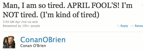Conan O'Brien on the 2nd of April: Man, I am so tired. APRIL FOOL'S! I'm NOT tired. (I'm kind of tired)